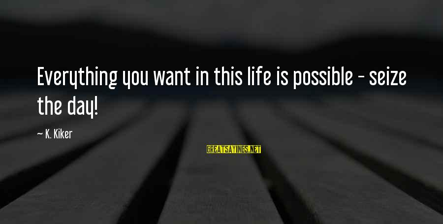 Life Seize The Day Sayings By K. Kiker: Everything you want in this life is possible - seize the day!