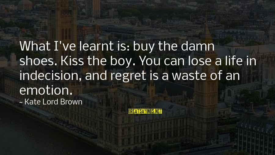 Life Seize The Day Sayings By Kate Lord Brown: What I've learnt is: buy the damn shoes. Kiss the boy. You can lose a