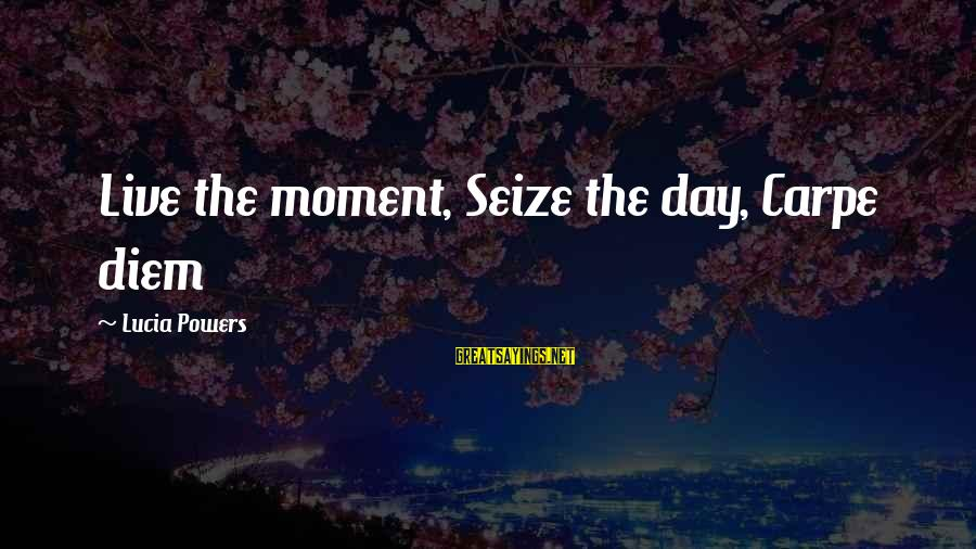 Life Seize The Day Sayings By Lucia Powers: Live the moment, Seize the day, Carpe diem
