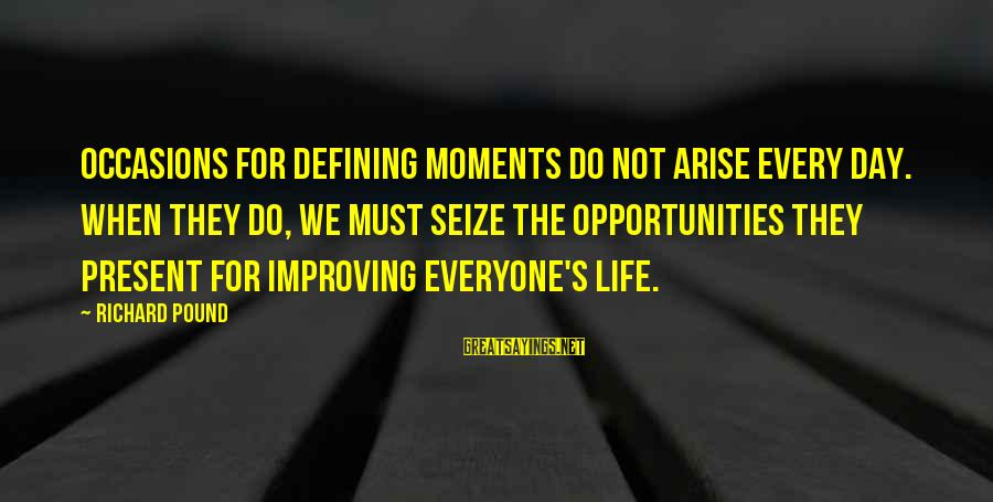 Life Seize The Day Sayings By Richard Pound: Occasions for defining moments do not arise every day. When they do, we must seize