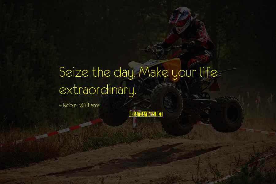 Life Seize The Day Sayings By Robin Williams: Seize the day. Make your life extraordinary.