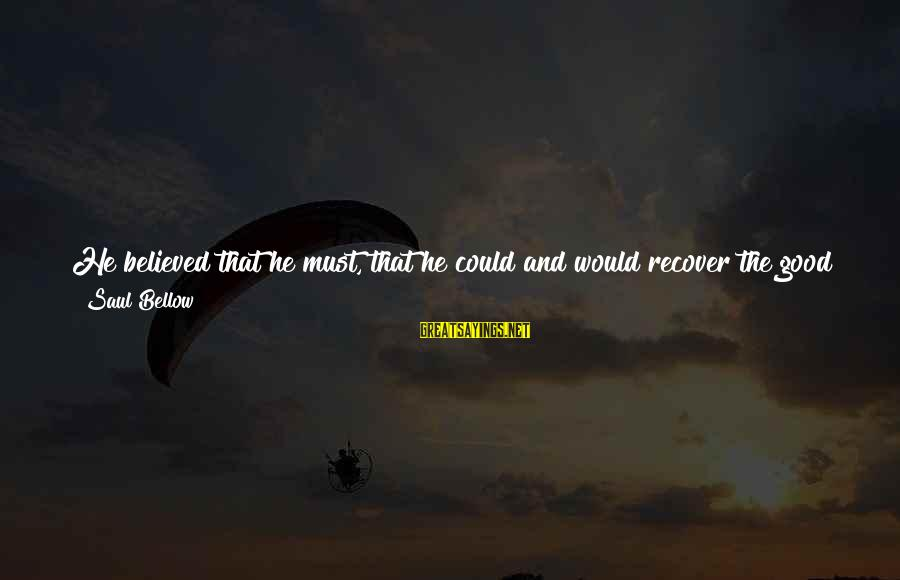 Life Seize The Day Sayings By Saul Bellow: He believed that he must, that he could and would recover the good things, the