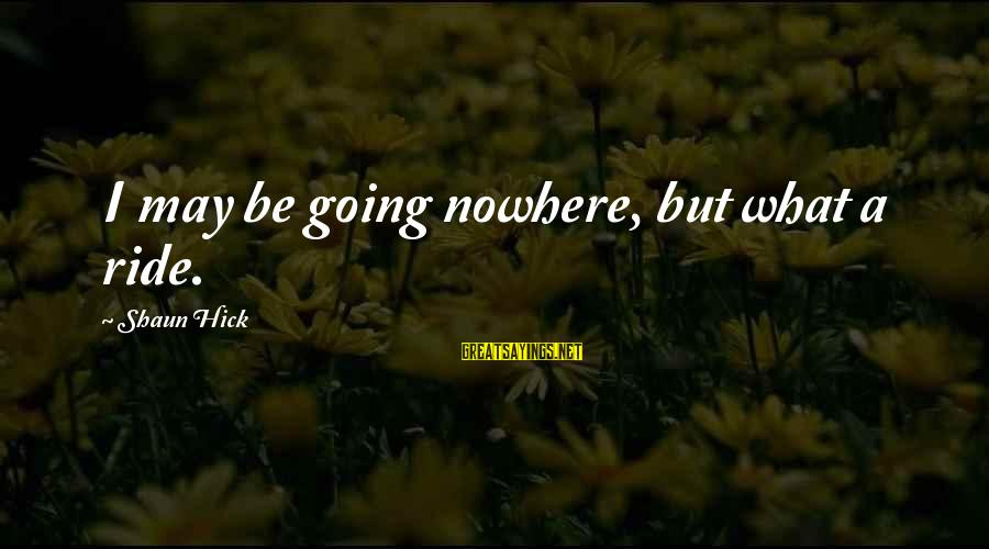 Life Seize The Day Sayings By Shaun Hick: I may be going nowhere, but what a ride.
