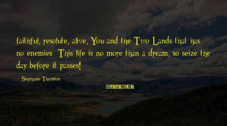 Life Seize The Day Sayings By Stephanie Thornton: faithful, resolute, alive, You and the Two Lands that has no enemies; This life is