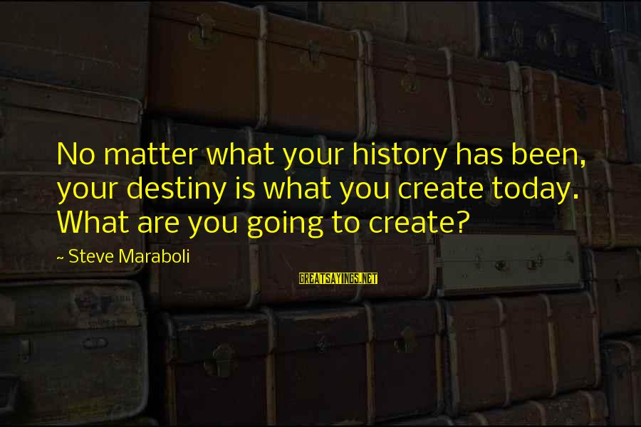 Life Seize The Day Sayings By Steve Maraboli: No matter what your history has been, your destiny is what you create today. What