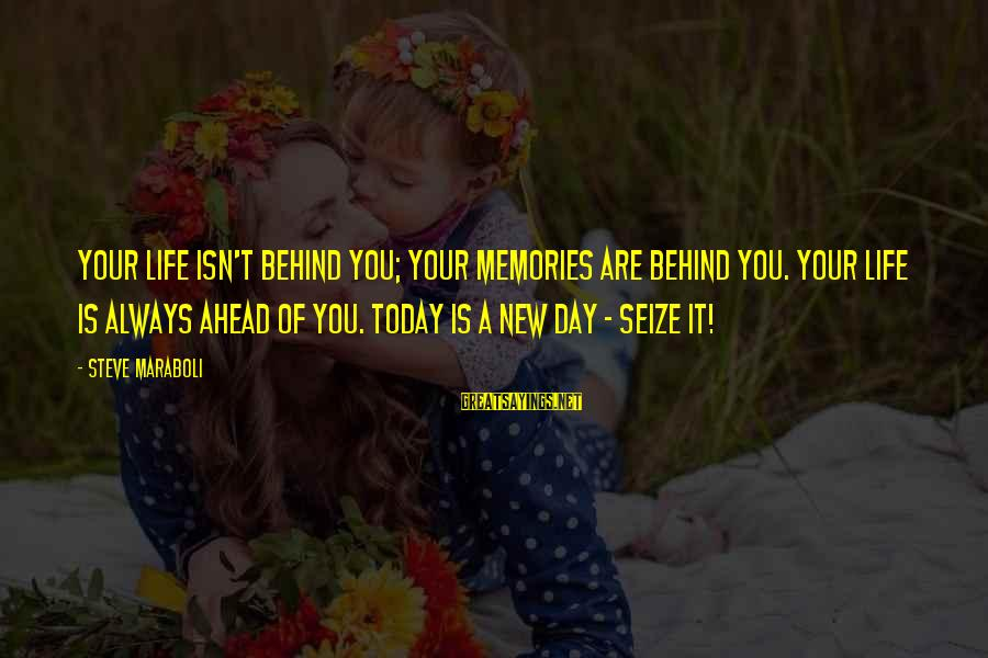 Life Seize The Day Sayings By Steve Maraboli: Your life isn't behind you; your memories are behind you. Your life is ALWAYS ahead