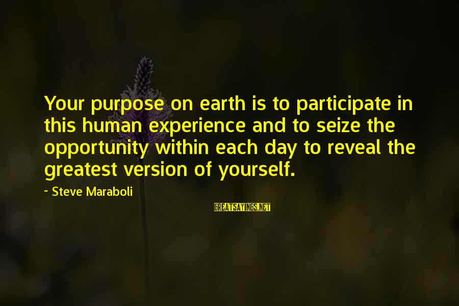 Life Seize The Day Sayings By Steve Maraboli: Your purpose on earth is to participate in this human experience and to seize the