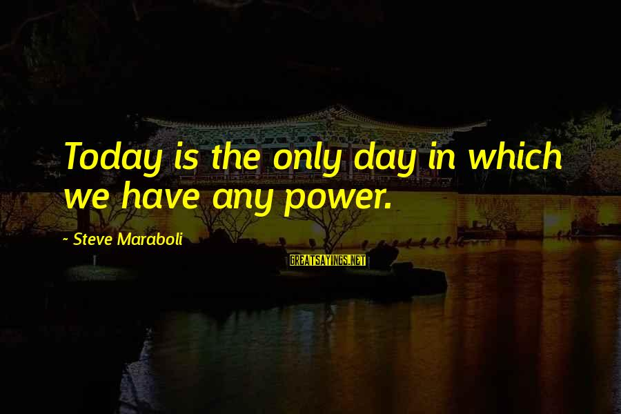 Life Seize The Day Sayings By Steve Maraboli: Today is the only day in which we have any power.