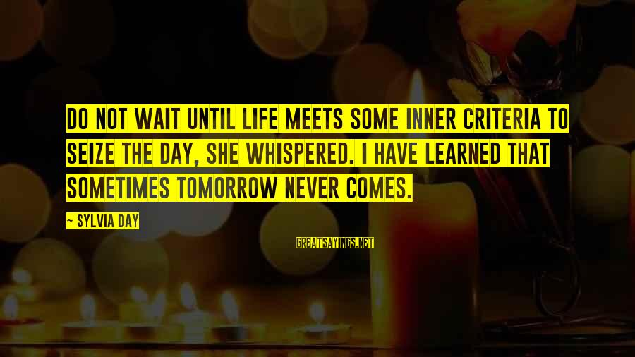 Life Seize The Day Sayings By Sylvia Day: Do not wait until life meets some inner criteria to seize the day, she whispered.