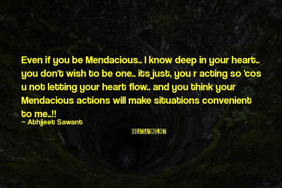 Life Situations Sayings By Abhijeet Sawant: Even if you be Mendacious.. I know deep in your heart.. you don't wish to