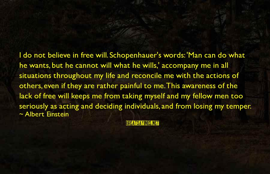 Life Situations Sayings By Albert Einstein: I do not believe in free will. Schopenhauer's words: 'Man can do what he wants,