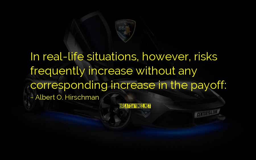 Life Situations Sayings By Albert O. Hirschman: In real-life situations, however, risks frequently increase without any corresponding increase in the payoff: