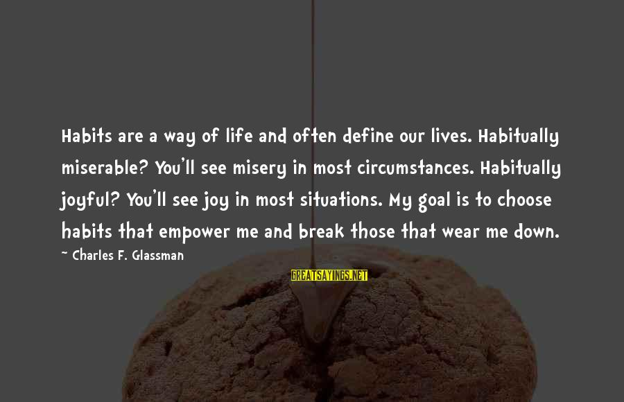 Life Situations Sayings By Charles F. Glassman: Habits are a way of life and often define our lives. Habitually miserable? You'll see