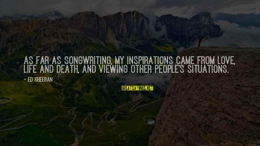 Life Situations Sayings By Ed Sheeran: As far as songwriting, my inspirations came from love, life and death, and viewing other