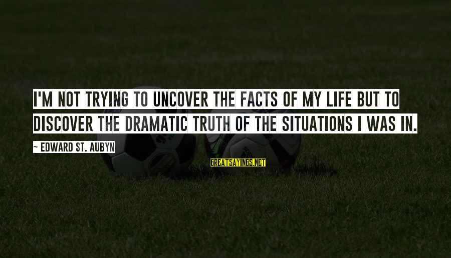 Life Situations Sayings By Edward St. Aubyn: I'm not trying to uncover the facts of my life but to discover the dramatic