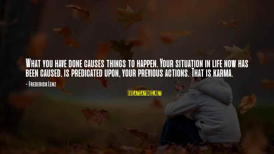 Life Situations Sayings By Frederick Lenz: What you have done causes things to happen. Your situation in life now has been