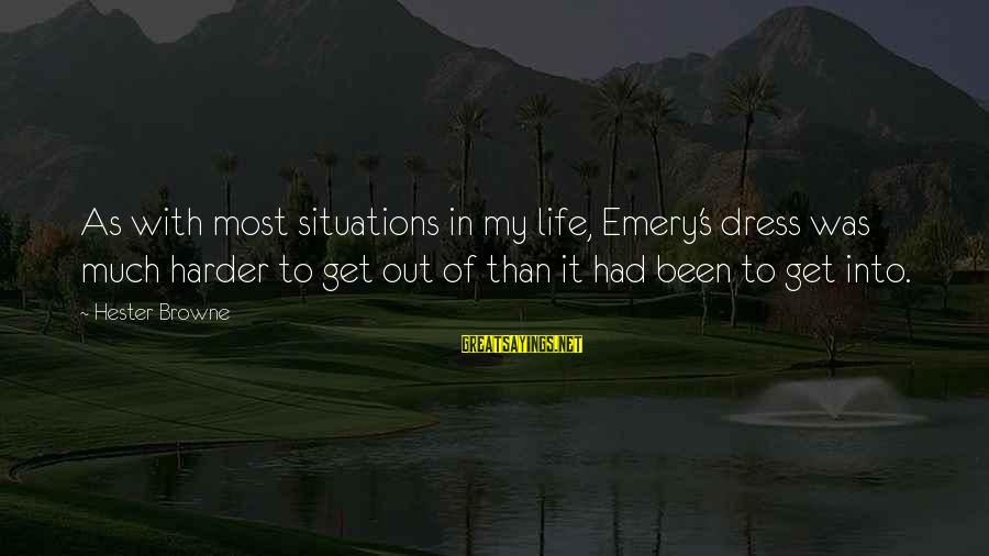 Life Situations Sayings By Hester Browne: As with most situations in my life, Emery's dress was much harder to get out