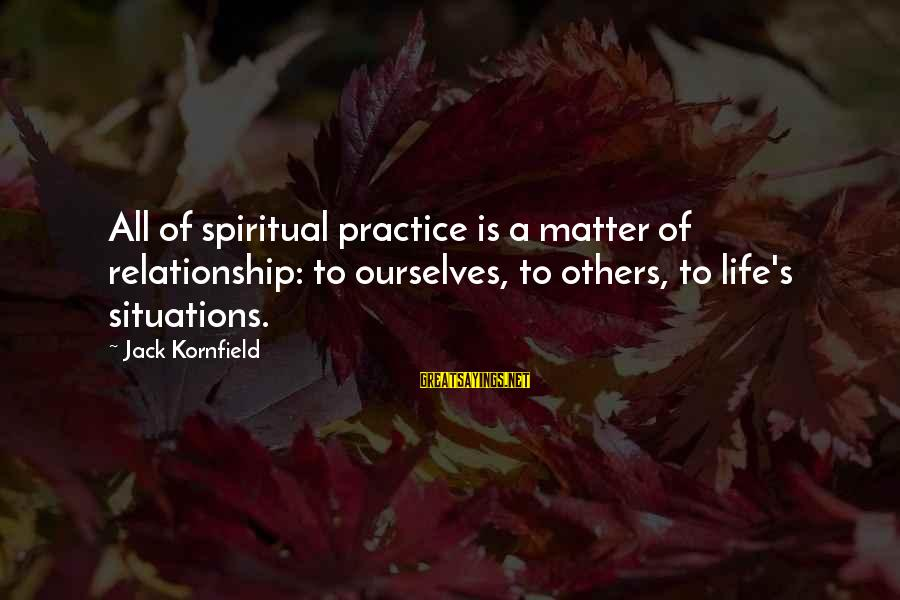 Life Situations Sayings By Jack Kornfield: All of spiritual practice is a matter of relationship: to ourselves, to others, to life's
