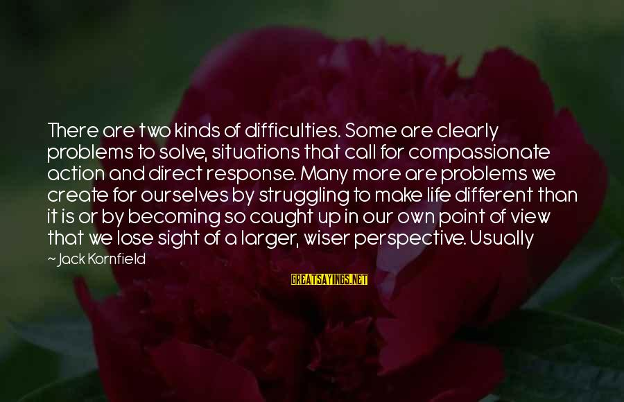 Life Situations Sayings By Jack Kornfield: There are two kinds of difficulties. Some are clearly problems to solve, situations that call