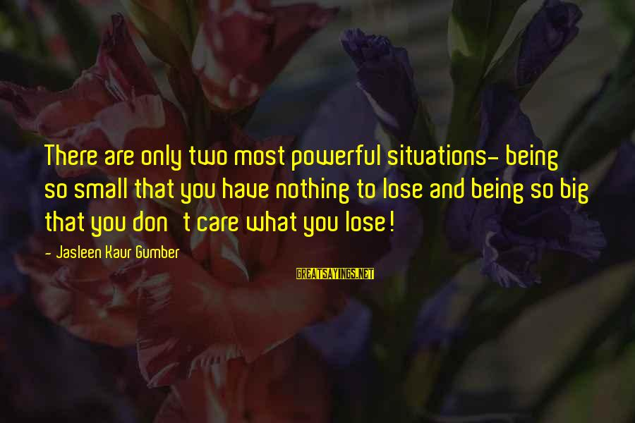 Life Situations Sayings By Jasleen Kaur Gumber: There are only two most powerful situations- being so small that you have nothing to