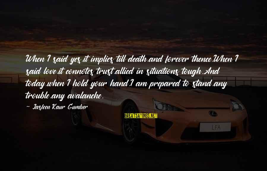 Life Situations Sayings By Jasleen Kaur Gumber: When I said yes,it implies till death,and forever thence.When I said love,it connotes trust,allied in