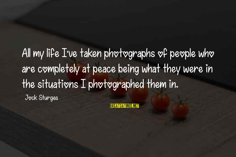 Life Situations Sayings By Jock Sturges: All my life I've taken photographs of people who are completely at peace being what