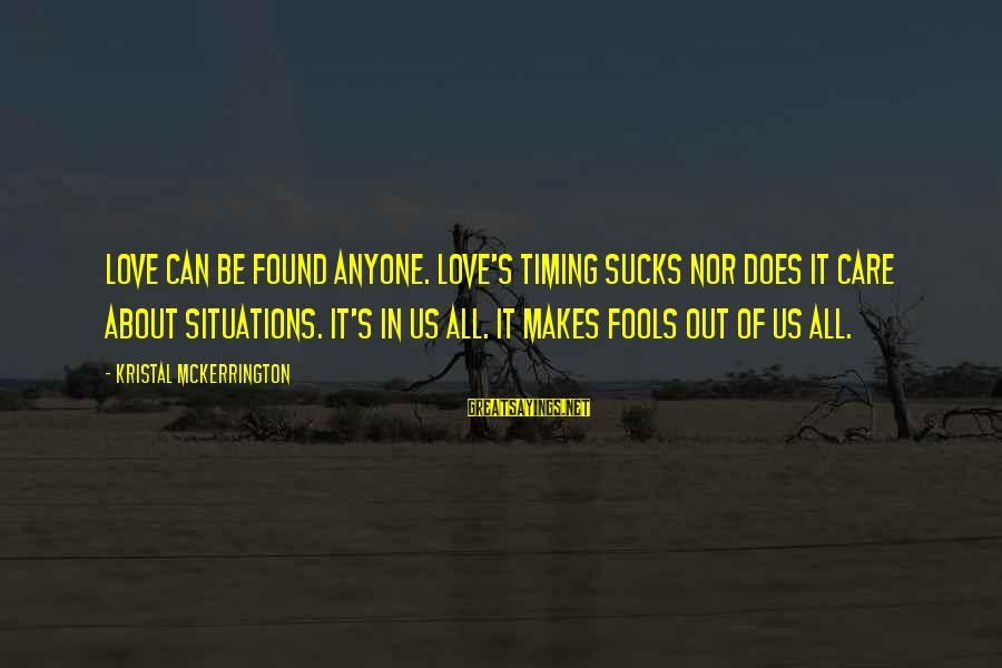 Life Situations Sayings By Kristal McKerrington: Love can be found anyone. Love's timing sucks nor does it care about situations. It's