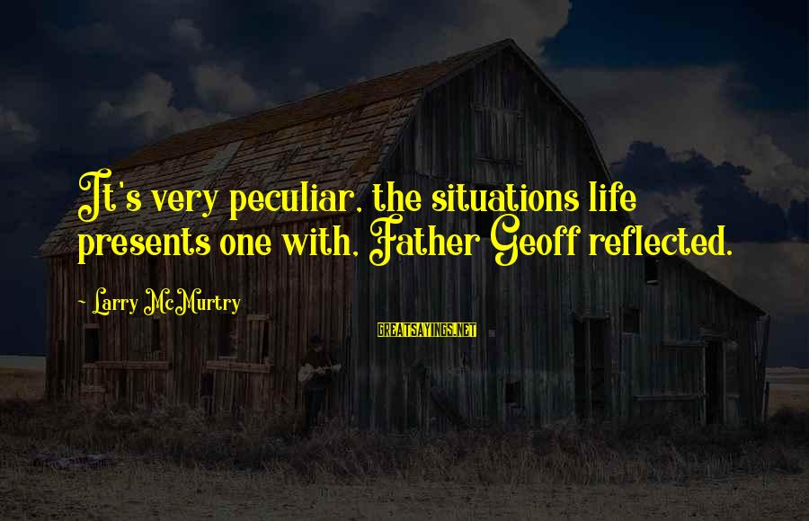 Life Situations Sayings By Larry McMurtry: It's very peculiar, the situations life presents one with, Father Geoff reflected.