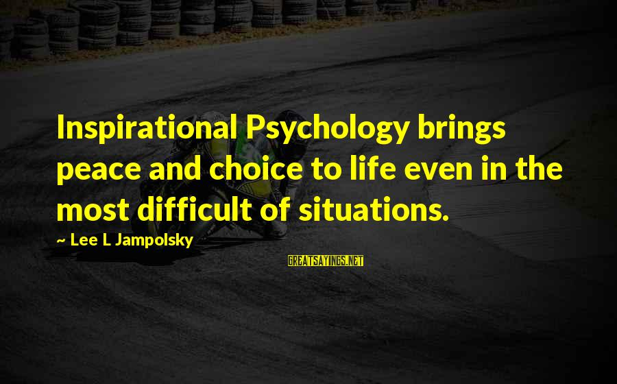 Life Situations Sayings By Lee L Jampolsky: Inspirational Psychology brings peace and choice to life even in the most difficult of situations.