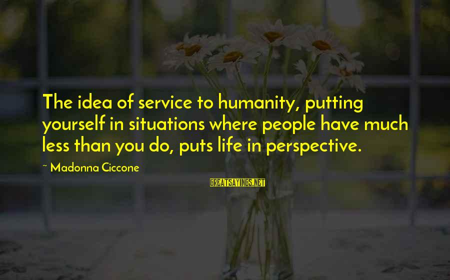 Life Situations Sayings By Madonna Ciccone: The idea of service to humanity, putting yourself in situations where people have much less