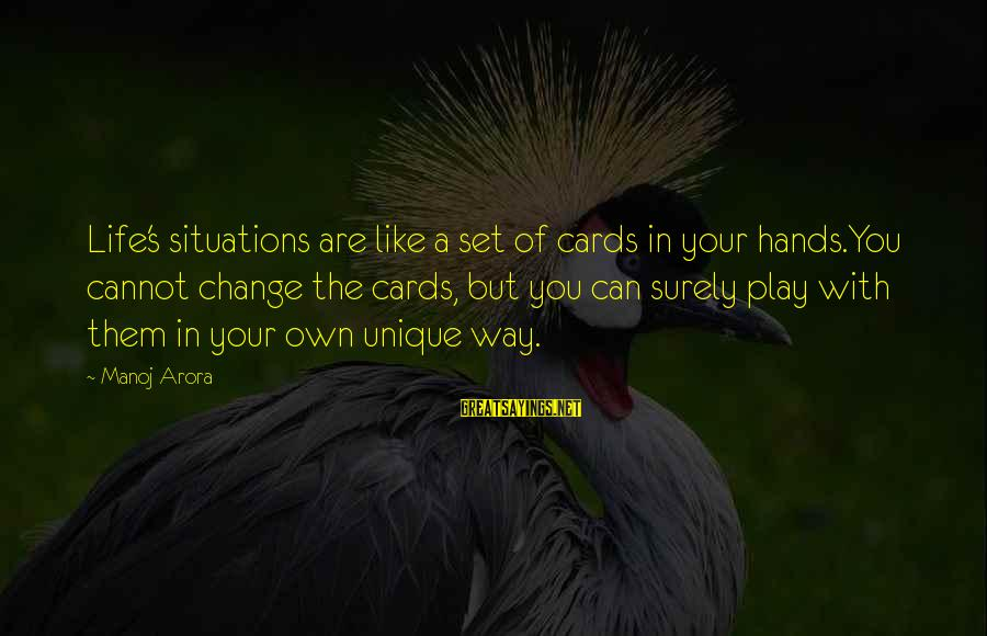 Life Situations Sayings By Manoj Arora: Life's situations are like a set of cards in your hands.You cannot change the cards,