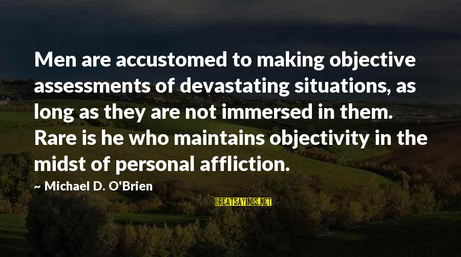 Life Situations Sayings By Michael D. O'Brien: Men are accustomed to making objective assessments of devastating situations, as long as they are