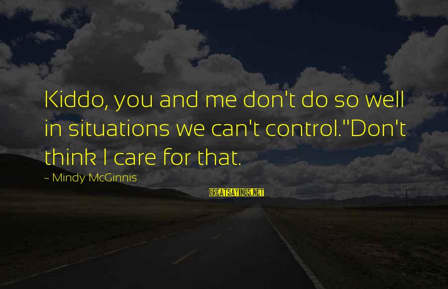Life Situations Sayings By Mindy McGinnis: Kiddo, you and me don't do so well in situations we can't control.''Don't think I