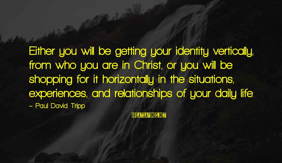Life Situations Sayings By Paul David Tripp: Either you will be getting your identity vertically, from who you are in Christ, or