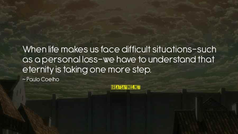 Life Situations Sayings By Paulo Coelho: When life makes us face difficult situations-such as a personal loss-we have to understand that