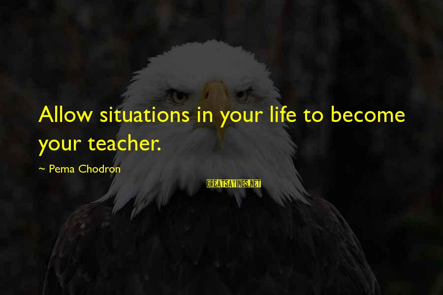 Life Situations Sayings By Pema Chodron: Allow situations in your life to become your teacher.
