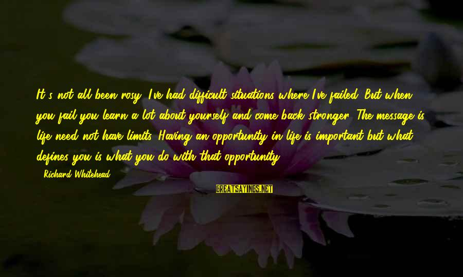 Life Situations Sayings By Richard Whitehead: It's not all been rosy; I've had difficult situations where I've failed. But when you