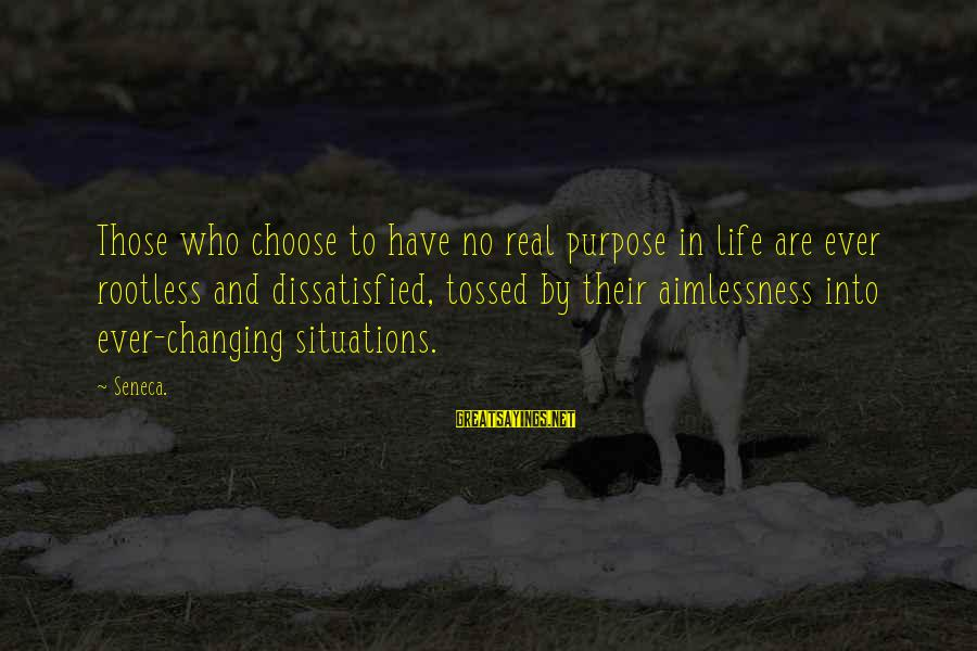 Life Situations Sayings By Seneca.: Those who choose to have no real purpose in life are ever rootless and dissatisfied,