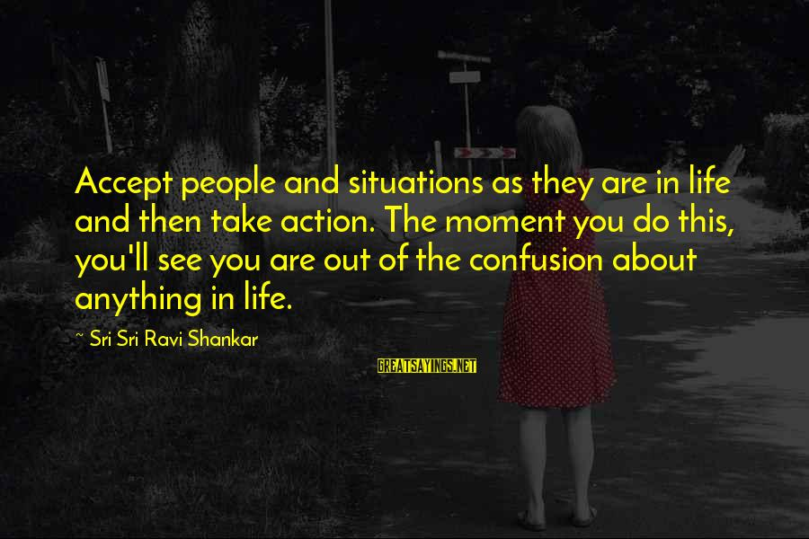 Life Situations Sayings By Sri Sri Ravi Shankar: Accept people and situations as they are in life and then take action. The moment