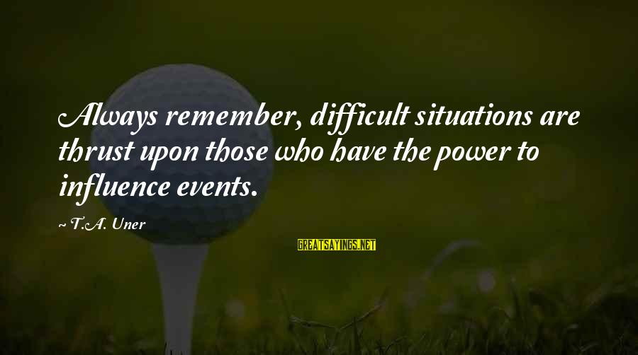Life Situations Sayings By T.A. Uner: Always remember, difficult situations are thrust upon those who have the power to influence events.