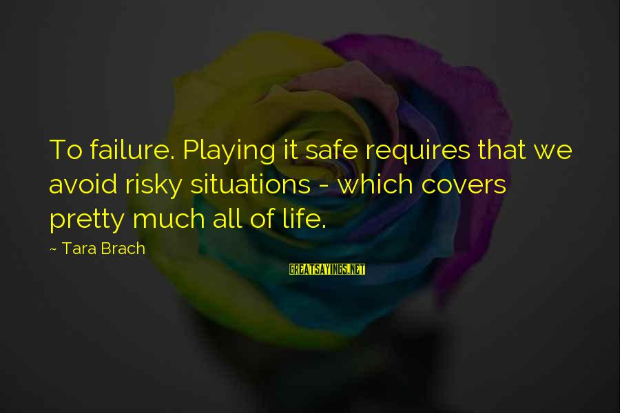 Life Situations Sayings By Tara Brach: To failure. Playing it safe requires that we avoid risky situations - which covers pretty