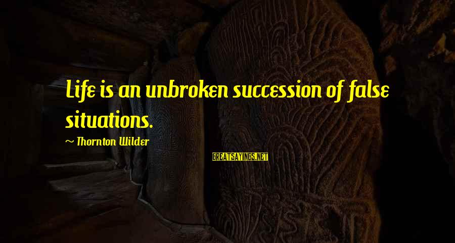 Life Situations Sayings By Thornton Wilder: Life is an unbroken succession of false situations.