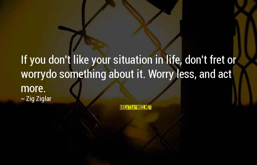 Life Situations Sayings By Zig Ziglar: If you don't like your situation in life, don't fret or worrydo something about it.