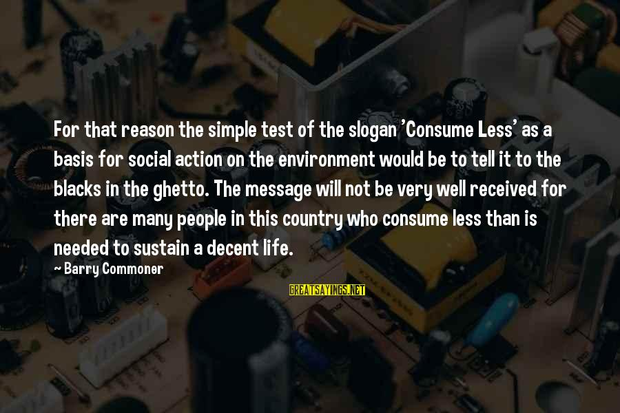 Life Slogan Sayings By Barry Commoner: For that reason the simple test of the slogan 'Consume Less' as a basis for