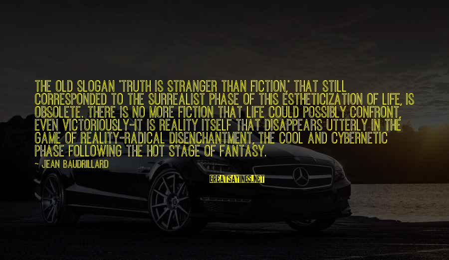 Life Slogan Sayings By Jean Baudrillard: The old slogan 'truth is stranger than fiction,' that still corresponded to the surrealist phase