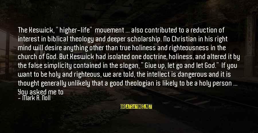 """Life Slogan Sayings By Mark A. Noll: The Keswick, """"higher-life"""" movement ... also contributed to a reduction of interest in biblical theology"""