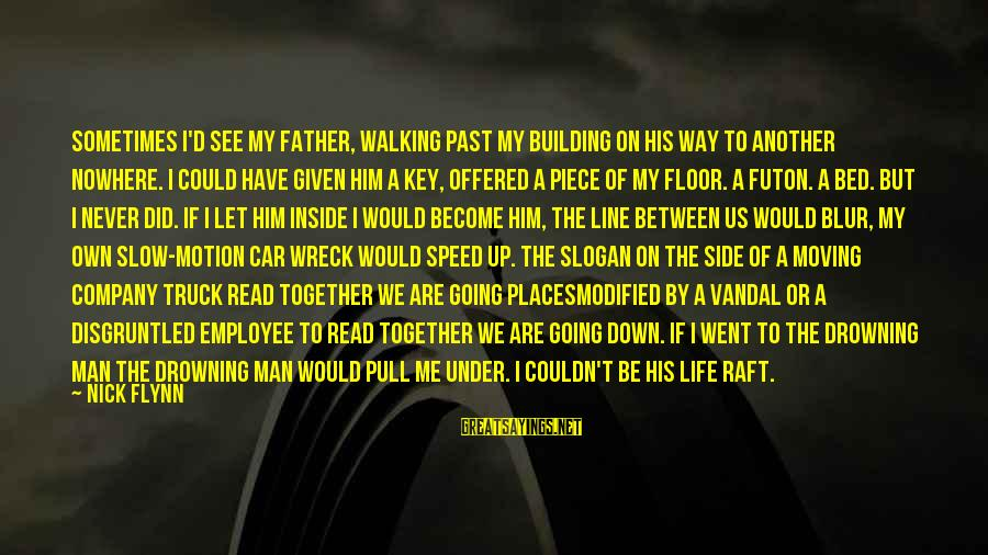 Life Slogan Sayings By Nick Flynn: Sometimes I'd see my father, walking past my building on his way to another nowhere.