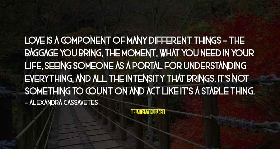 Life Stable Sayings By Alexandra Cassavetes: Love is a component of many different things - the baggage you bring, the moment,