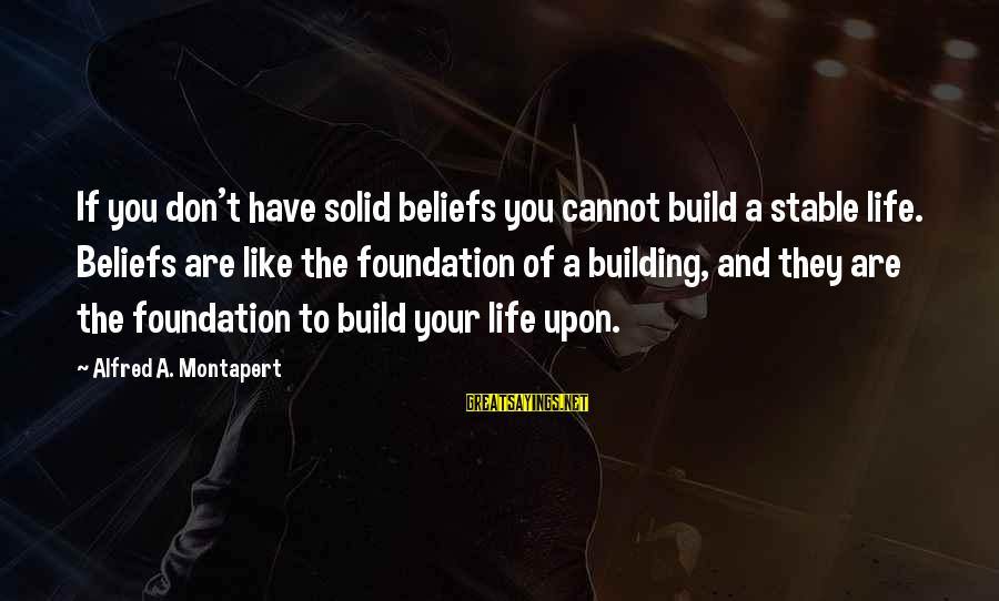 Life Stable Sayings By Alfred A. Montapert: If you don't have solid beliefs you cannot build a stable life. Beliefs are like