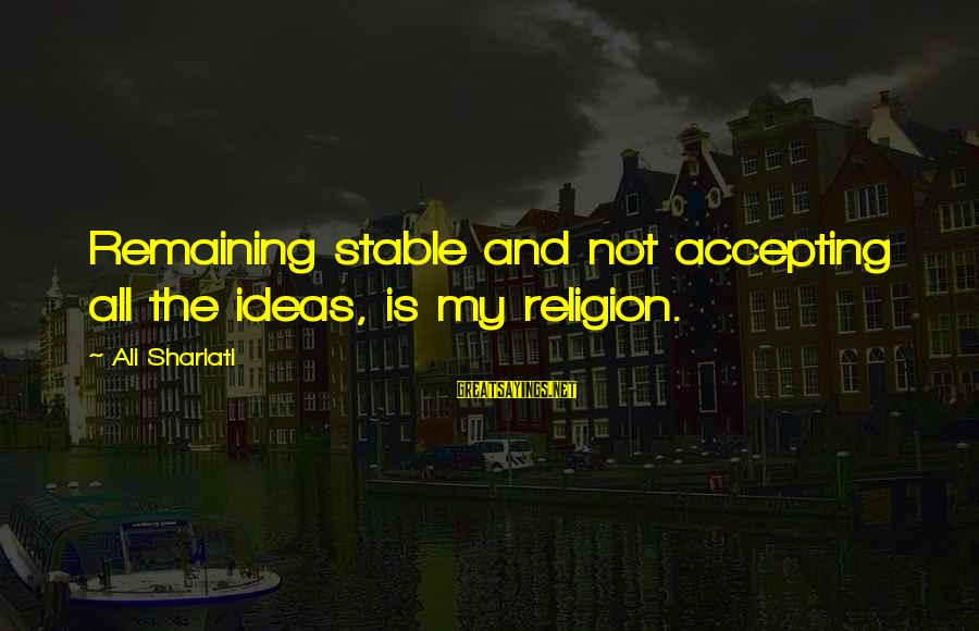 Life Stable Sayings By Ali Shariati: Remaining stable and not accepting all the ideas, is my religion.